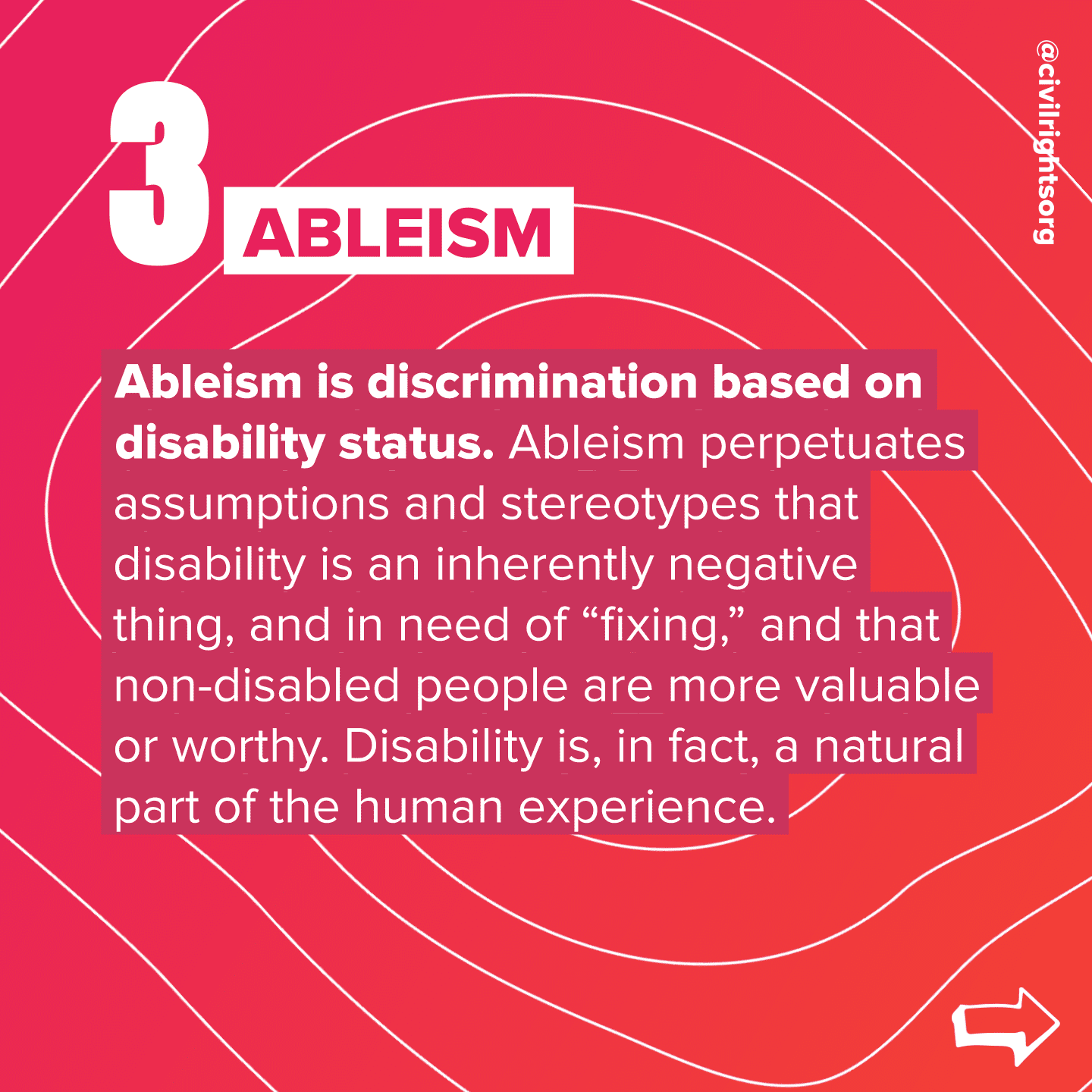 """Number 3. Title """"Ableism,"""" Ableism is discrimination based on disability status. Ableism perpetuates assumptions and stereotypes that disability is an inherently negative thing, and in need of """"fixing,"""" and that non-disabled people are more valuable or worthy. Disability is, in fact, a natural part of the human experience. Swipe right arrow."""