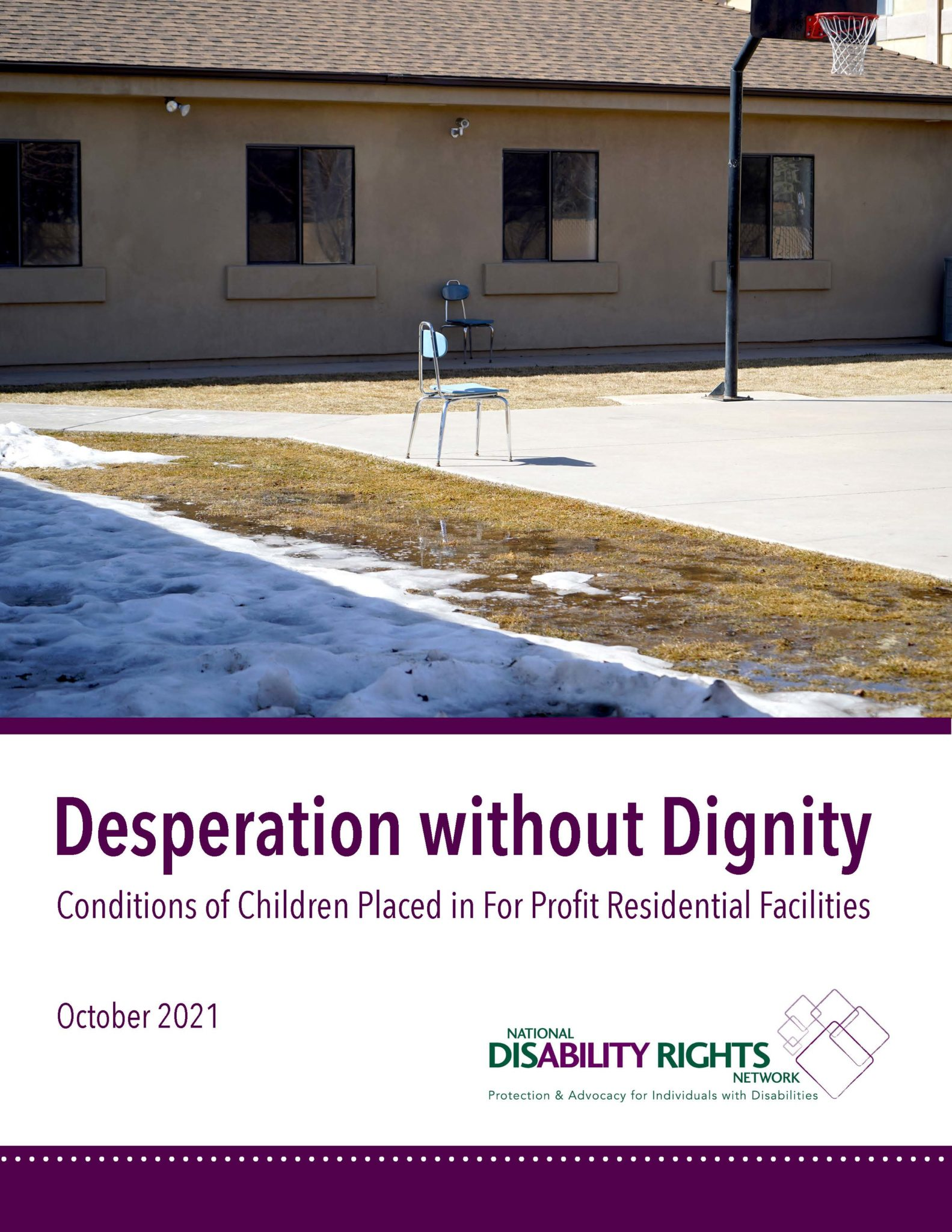 Title page with a chair on a basketball court with snow along the side. Text reads Desperation without Dignity: Conditions for Children Placed in For Profit Residential Facilities. October 2021 with NDRN logo.